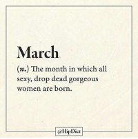 Memes, Drop Dead Gorgeous, and 🤖: March  (n.) The month in which all  sexy, drop dead gorgeous  women are born  @Hip Dict Tag your friends who are born in March! credit: @hipdict