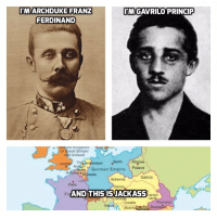 Don't try this at home https://t.co/rqdoxUOpRE: MARCHDUKE FRANZ  FERDINAND  MGAVRILO PRINCIP  ea ngdom  af Great Britain  and Ireland  Th  Berlin Warsaw  erdam  German Empire Poland  Brussels  Galicia  Bohemia  Paris  Fr  AND THIS ISJACKASS  ransyl-  van  Romania  Croatia  Bosnia  Buch Don't try this at home https://t.co/rqdoxUOpRE