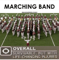 MARCHING BAND  @BANDNERDRELATABLE  OVERALL  SURVIVABUE, BUT WIH  LIFE-CHANGING INJURIES