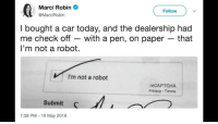 me irl: Marci Robin  @MarciRobin  Follow  I bought a car today, and the dealership had  me check off - with a pen, on paper - that  l'm not a robot.  VI'm not a robot  reCAPTCHA  Privacy Temns  Submit  7:38 PM 19 May 2018 me irl