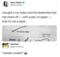 Today, Robin, and Car: Marci Robin  @MarciRobin  I bought a car today, and the dealership had  me check off with a pen, on paper_  that I'm not a robot  VI'm not a robot  reCAPTCHA  Privacy Tenne  Submit C  Matthew  @genoforprez  *sweats coolant o <p>hmm&hellip;</p>