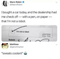 Today, Robin, and Car: Marci Robin  @MarciRobin  I bought a car today, and the dealership had  me check off- with a pen, on paper  that I'm not a robot.  I'm not a robot  eCAPTCHA  Privacy Tenns  Submit  Matthew  @genoforprez  sweats coolant Why