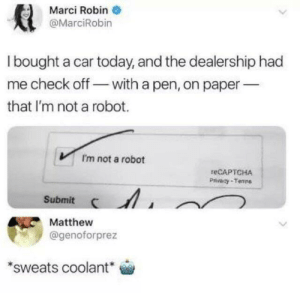 Dank, Memes, and Target: Marci Robin  @MarciRobin  I bought a car today, and the dealership had  me check off with a pen, on paper  that I'm not a robot.  I'm not a robot  reCAPTCHA  Privacy-Tenns  Submit  Matthew  @genoforprez  sweats coolant This goes here, yes? by VoschNickson MORE MEMES