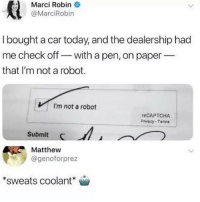 Memes, Today, and 🤖: Marci Robine  @MarciRobin  I bought a car today, and the dealership had  me check off- with a pen, on paper--  that I'm not a robot.  I'm not a robot  eCAPTCHA  Privacy Tanne  Submit  Matthew  @genoforprez  sweats coolant Dm to someone