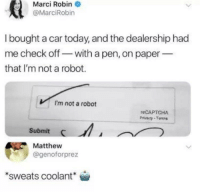 Today, Car, and Robot: Marci Robine  @MarciRobin  I bought a car today, and the dealership had  me check off-with a pen, on paper  that I'm not a robot.  I'm not a robot  reCAPTCHA  Prvacy Tanns  Submit  Matthew  @genoforprez  sweats coolant* 🤖🤖🤖