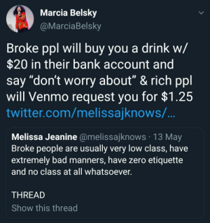 "Bad, Twitter, and Zero: Marcia Belsky  arciaBelsky  Broke ppl will buy you a drink w/  $20 in their bank account and  say ""don't worry about"" & rich ppl  will Venmo request you for $1.25  twitter.com/melissajknows/  Melissa Jeanine @melissajknows 13 May  Broke people are usually very low class, have  extremely bad manners, have zero etiquette  and no class at all whatsoever  THREAD  Show this thread On class and wealth"