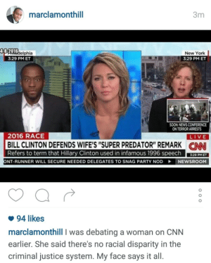 "Bill Clinton, cnn.com, and Drug Dealer: marclamonthill  3m  48-2016  elphia  New York  3:29 PM ET  3:29 PM ET  SOON:NEWS CONFERENCE  LIVE  CNNI  ON TERROR ARRESTS  2016 RACE  BILL CLINTON DEFENDS WIFE'S ""SUPER PREDATOR"" REMARK  Refers to term that Hillary Clinton used in infamous 1996 speech 329 PM  NT-RUNNER WILL SECURE NEEDED DELEGATES TO SNAG PARTY NOD NEWSROOM  94 likes  marclamonthill I was debating a woman on CNN  earlier. She said there's no racial disparity in the  criminal justice system. My face says it all. I honestly love him. [follow him on twitter]  this is the same person who was called a drug dealer by Bill O'Reilly. He has a fucking PHD and at that time he taught at Columbia university . he still doesn't get the respect he deserves. also fuck CNN."
