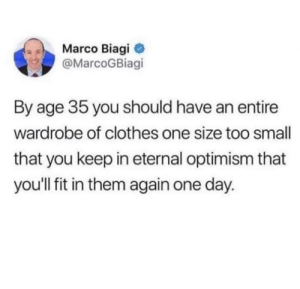 Clothes, Never, and Optimism: Marco Biagi  @MarcoGBiagi  By age 35 you should have an entire  wardrobe of clothes one size too small  that you keep in eternal optimism that  you'll fit in them again one day. They'll never fit