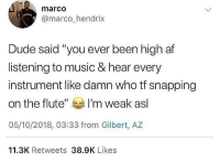 "Af, Dude, and Music: marco  @marco hendrix  Dude said ""you ever been high af  listening to music & hear every  instrument like damn who tf snapping  on the flute"" I'm weak asl  05/10/2018, 03:33 from Gilbert, AZ  11.3K Retweets 38.9K Likes I'm done 😂🤦‍♂️ https://t.co/6nwr0BnGcR"
