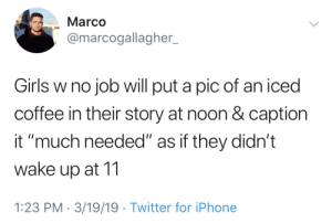 "Girls, Iphone, and Twitter: Marco  @marcogallagher.  Girls w no job will put a pic of an iced  coffee in their story at noon & caption  it ""much needed"" as if they didn't  wake up at 11  1:23 PM-3/19/19 Twitter for iPhone Sleeping 12 hours is exhausting"
