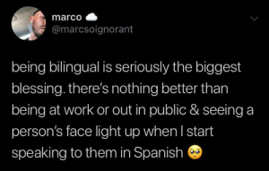 this: marco  @marcsoignorant  being bilingual is seriously the biggest  blessing. there's nothing better than  being at work or out in public & seeing a  person's face light up when I start  speaking to them in Spanish this
