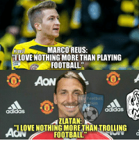 Adidas, Memes, and Troll: MARCO REUS:  #rm  HLOVE NOTHING MORE THAN PLAYING  FOOTBALL  GA  VS  he Football  Nation  adidas  adidas  AZLATAN:  I LOVE NOTHING MORE THAN TROLLING  FOOTBALL Zlatan Ibrahimovic - The best troller of All-Time 😂  Credits: The Football Nation