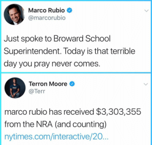 School, Marco Rubio, and Nytimes: Marco Rubio  @marcorubio  Just spoke to Broward School  Superintendent. Today is that terrible  day you pray never comes  Terron Moore  @Terr  marco rubio has received $3,303,355  from the NRA (and counting)  nytimes.com/interactive/20 How many more Marco?