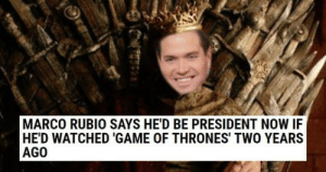 memehumor:  Wednesday WTF: 14 Of The Week's Wackiest Headlines: MARCO RUBIO SAYS HE'D BE PRESIDENT NOW IF  HE'D WATCHED 'GAME OF THRONES' TWO YEARS  AGO memehumor:  Wednesday WTF: 14 Of The Week's Wackiest Headlines