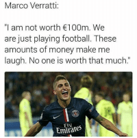 """Soccer, Emirates, and Emir: Marco Verratti:  """"I am not worth €100m. We  are just playing football. These  amounts of money make me  laugh. No one is worth that much.  n Emirates Wise words."""