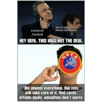 Football, Goals, and Memes: Marcos Football Corner  Marcos Fussballecke  instatroll  football  HEY UEFA, THIS WAS NOT THE DEAL.  E A  We planed everything. Our refs  will take care of it. Red cards,  offside goals, penalities don't worry Madrid will be just fine, the refs got their back 😂👍 UEFA Help