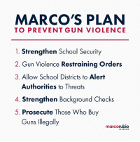 Guns, Memes, and Saw: MARCO'S PLAN  TO PREVENT GUN VIOLENCE  1. Strengthen School Security  2. Gun Violence Restraining Orders  3. Allow School Districts to Alert  Authorities to Threats  4. Strengthen Background Checks  5. Prosecute Those Who Bu  Guns llegally  marcorubio  US SENATE I believe these measures will work to help reduce gun violence and mass shootings like we saw in Parkland, Florida. If we work together and focus on passing legislation we can all agree on while setting aside the issues where we cannot; we will make significant progress in the fight against gun violence.