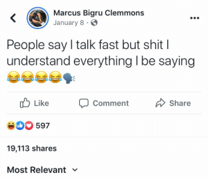 : Marcus Bigru Clemmons  January 8  People say I talk fast but shit |  understand everything I be saying  Like  Share  Comment  eD597  19,113 shares  Most Relevant