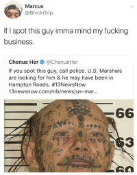 Blackpeopletwitter, Fucking, and News: Marcus  @BlvckGrip  If I spot this guy imma mind my fucking  business.  Chenue Her@ChenueHer  If you spot this guy, call police. U.S. Marshals  are looking for him & he may have been in  Hampton Roads. #13NewsNow  13newsnow.com/mb/news/us-mar...  3  0 <p>Imma just keep it movin (via /r/BlackPeopleTwitter)</p>