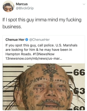 Fucking, News, and Police: Marcus  @BlvckGrip  If I spot this guy imma mind my fucking  business.  Chenue Her@ChenueHer  If you spot this guy, call police. U.S. Marshals  are looking for him & he may have been in  Hampton Roads. #13NewsNow  13newsnow.com/mb/news/us-mar...  3  0 Imma just keep it movin