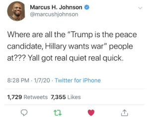 "Too Fast, Too Quiet: Marcus H. Johnson  @marcushjohnson  Where are all the ""Trump is the peace  candidate, Hillary wants war"" people  at??? Yall got real quiet real quick.  8:28 PM 1/7/20 - Twitter for iPhone  1,729 Retweets 7,355 Likes Too Fast, Too Quiet"