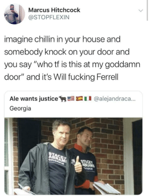 "Dank, Fucking, and Memes: Marcus Hitchcock  @STOPFLEXIN  imagine chillin in your house and  somebody knock on your door and  you say ""who tf is this at my goddamn  door"" and it's Will fucking Ferrell  Ale wants justicey,髫口11 @alejandraca..  Georgia  RE  Gov  STA  BRANS I don't know what I'd do honestly by Goal1 MORE MEMES"
