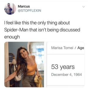 singwhenyoucantspeak:This is why i laugh so much when people complain that they aged down aunt may cuz like… they didn't actually really? she is a reasonable age? marisa tomei just happens to actually be a vampire: Marcus  JABTOO  @STOPFLEXIN  I feel like this the only thing about  Spider-Man that isn't being discussed  enough  Marisa Tomei Age  53 years  December 4, 1964 singwhenyoucantspeak:This is why i laugh so much when people complain that they aged down aunt may cuz like… they didn't actually really? she is a reasonable age? marisa tomei just happens to actually be a vampire