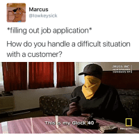 Drugs, How, and Glock: Marcus  @lowkeysick  *filling out job application*  How do you handle a difficult situation  with a customer?   DRUGS INC  This is my Glock 40