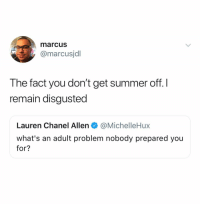 Summer, Break, and Chanel: marcus  @marcusjdl  The fact you don't get summer off. I  remain disgusted  Lauren Chanel Allen·@MichelleHux  what's an adult problem nobody prepared you  for? I deserve a break from this existential crisis