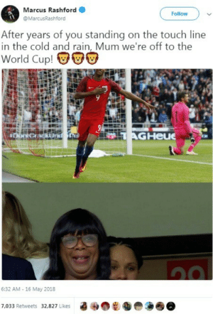 Congrats Marcus.: Marcus Rashford  @MarcusRashford  Follow  After years of you standing on the touch line  in the cold and rain, Mum we're off to the  World Cup! VU  AGHeue  6:32 AM -16 May 2018  7,033 Retweets 32,827 Likes Congrats Marcus.