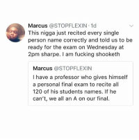 Fucking, Memes, and Wednesday: Marcus @STOPFLEXIN 1d  This nigga just recited every single  person name correctly and told us to be  ready for the exam on Wednesday at  2pm sharpe. I am fucking shooketh  Marcus @STOPFLEXIN  I have a professor who gives himself  a personal final exam to recite all  120 of his students names. If he  can't, we all an A on our final. goodnight