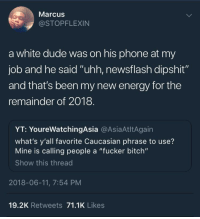 "Bitch, Blackpeopletwitter, and Dude: Marcus  @STOPFLEXIN  a white dude was on his phone at my  job and he said ""uhh, newsflash dipshit""  and that's been my new energy for the  remainder of 2018  YT: YoureWatchingAsia @AsiaAtltAgain  what's y'all favorite Caucasian phrase to use?  Mine is calling people a ""fucker bitch""  Show this thread  2018-06-11, 7:54 PM  19.2K Retweets 71.1K Likes <p>Newsflash (via /r/BlackPeopleTwitter)</p>"
