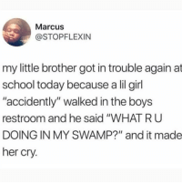 "Life, Love, and Memes: Marcus  @STOPFLEXIN  my little brother got in trouble again at  school today because a lil girl  ""accidently"" walked in the boys  restroom and he said ""WHAT R U  DOING IN MY SWAMP?"" and it made  her cry. Shrek is love, Shrek is life."