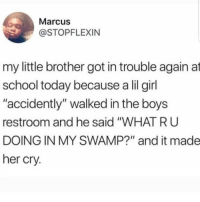 "Community, School, and Girl: Marcus  @STOPFLEXIN  my little brother got in trouble again at  school today because a lil girl  ""accidently"" walked in the boys  restroom and he said ""WHAT R U  DOING IN MY SWAMP?"" and it made  her cry. I am so proud of this community"