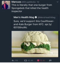 Blackpeopletwitter, Kfc, and Nasty: Marcuss @DrugsMedia 1d  This is literally that one burger from  Spongebob that killed the health  inspector  Men's Health Mag @MensHealthMag  Sure, we'd support this Cauliflower-  and-Kale Burger from KFC: spr.ly/  60158nuWc  11942.4K 72.1K <p>Out here selling the nasty patty (via /r/BlackPeopleTwitter)</p>