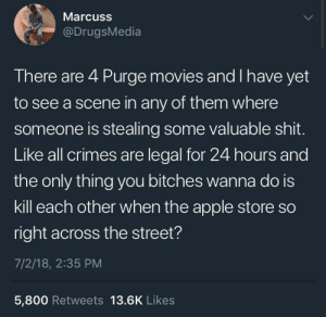 twitblr:  Just sayin: Marcuss  @DrugsMedia  There are 4 Purge movies and I have yet  to see a scene in any of them where  someone is stealing some valuable shit.  Like all crimes are legal for 24 hours and  the only thing you bitches wanna do is  kill each other when the apple store so  right across the street?  7/2/18, 2:35 PM  5,800 Retweets 13.6K Likes twitblr:  Just sayin