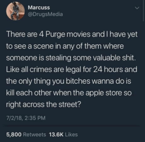 Just sayin: Marcuss  @DrugsMedia  There are 4 Purge movies and I have yet  to see a scene in any of them where  someone is stealing some valuable shit.  Like all crimes are legal for 24 hours and  the only thing you bitches wanna do is  kill each other when the apple store so  right across the street?  7/2/18, 2:35 PM  5,800 Retweets 13.6K Likes Just sayin