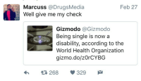 <p>Some people are about to get a lot of backpay (via /r/BlackPeopleTwitter)</p>: Marcuss @DrugsMedia  Well give me  Feb 27  my check  Gizmodo @Gizmodo  Being single is nowa  disability, according to the  World Health Organization  gizmo.do/zOrCYBG  h  268 329 <p>Some people are about to get a lot of backpay (via /r/BlackPeopleTwitter)</p>