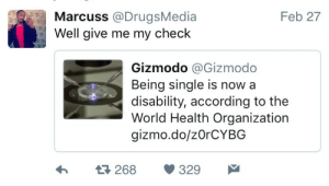 Some people are about to get a lot of backpay: Marcuss @DrugsMedia  Well give me  Feb 27  my check  Gizmodo @Gizmodo  Being single is nowa  disability, according to the  World Health Organization  gizmo.do/zOrCYBG  h  268 329 Some people are about to get a lot of backpay