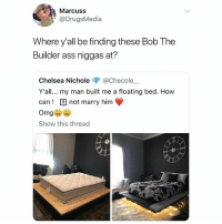 Ass, Chelsea, and Love: Marcuss  @DrugsMedia  Where y'all be finding these Bob The  Builder ass niggas at?  Chelsea Nichole @Checole_  Y'all... my man built me a floating bed. How  can ! not marry him  Omg  Show this thread I love sleep
