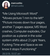 "Meirl: marcustks  @marcustks  *Me Using Microsoft Word*  ""Moves picture 1 mm to the left  *Picture moves down four pages,  another 7 pages appear, MS Word  crashes, Computer explodes, Our  position as a planet in the solar  system shifts about 2 Light Years,  Fucking lime and Space as we  know it stops Functioning*  26/3/18,_10:07 am Meirl"