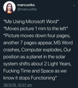 "Meirl by GrapefruitMan1 MORE MEMES: marcustks  @marcustks  *Me Using Microsoft Word*  ""Moves picture 1 mm to the left  *Picture moves down four pages,  another 7 pages appear, MS Word  crashes, Computer explodes, Our  position as a planet in the solar  system shifts about 2 Light Years,  Fucking lime and Space as we  know it stops Functioning*  26/3/18,_10:07 am Meirl by GrapefruitMan1 MORE MEMES"