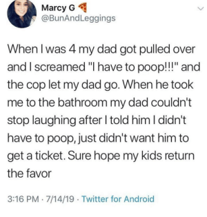 "{…~Title~…} via /r/wholesomememes https://ift.tt/2OV51N2: Marcy G  @BunAndLeggings  When I was 4 my dad got pulled over  and I screamed ""I have to poop!!!"" and  the cop let my dad go. When he took  me to the bathroom my dad couldn't  stop laughing after I told him I didn't  have to poop, just didn't want him to  get a ticket. Sure hope my kids return  the favor  3:16 PM 7/14/19 Twitter for Android {…~Title~…} via /r/wholesomememes https://ift.tt/2OV51N2"