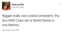 Anaconda, Blackpeopletwitter, and Saw: Marcyville  @marcyville  SED  Niggas really saw a black president, the  Sox AND Cubs win a World Series in  one lifetime.  11/2/16, 9:53 PM <p>That shit didn&rsquo;t fly 100 years ago (via /r/BlackPeopleTwitter)</p>