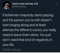 Leave Them Alone: maren saw borhap x32  @ohhchunky  if bohemian rhapsody starts playing  and the person you're with doesn't  start singing along and at least  attempt the different voices, you really  need to leave them alone. You just  don't need that kind of negativity in  your life.  1/12/18, 8:23 pm