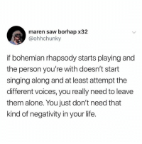 Leave Them Alone: maren saw borhap x32  @ohhchunky  if bohemian rhapsody starts playing and  the person you're with doesn't start  singing along and at least attempt the  different voices, you really need to leave  them alone. You just don't need that  kind of negativity in your life.