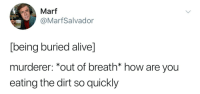 Buried Alive: Marf  @MarfSalvador  being buried alive]  murderer: *out of breath* how are you  eating the dirt so quickly