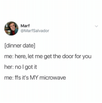Memes, Pop, and Date: Marf  @MarfSalvador  [dinner date]  me: here, let me get the door for you  her: no l got it  me: ffs it's MY microwave Speaking of microwaves, I don't use one to warm up Pop Tarts. Gotta toast them. Some people can eat 'em right out of the package. I refuse to speak to those people.