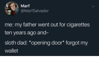 Dad, Sloth, and Back: Marf  @MarfSalvador  me: my father went out for cigarettes  ten years ago and-  sloth dad: *opening door* forgot my  wallet