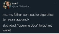 Dad, Sloth, and Back: Marf  @MarfSalvador  me: my father went out for cigarettes  ten years ago and-  sloth dad: *opening door* forgot my  wallet Knew he would come back one day